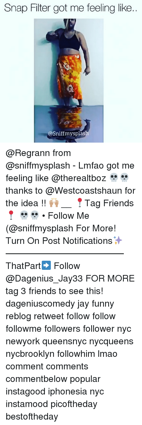 Jay, Memes, and 🤖: Snap Filter got me feeling like..  @Sniff mysplas @Regrann from @sniffmysplash - Lmfao got me feeling like @therealtboz 💀💀 thanks to @Westcoastshaun for the idea !! 🙌🏽 __ 📍Tag Friends📍 💀💀 • Follow Me (@sniffmysplash For More! Turn On Post Notifications✨ ————————————— ThatPart➡️ Follow @Dagenius_Jay33 FOR MORE tag 3 friends to see this! dageniuscomedy jay funny reblog retweet follow follow followme followers follower nyc newyork queensnyc nycqueens nycbrooklyn followhim lmao comment comments commentbelow popular instagood iphonesia nyc instamood picoftheday bestoftheday