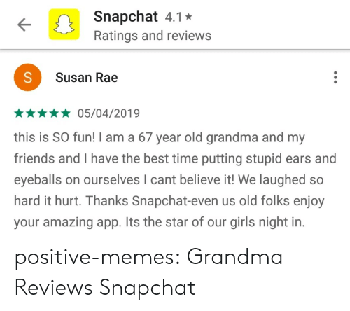 eyeballs: Snapchat 4.1*  Ratings and reviews  Susan Rae  *05/04/2019  this is SO fun! I am a 67 year old grandma and my  friends and I have the best time putting stupid ears and  eyeballs on ourselves I cant believe it! We laughed so  hard it hurt. Thanks Snapchat-even us old folks enjoy  your amazing app. Its the star of our girls night in. positive-memes:  Grandma Reviews Snapchat