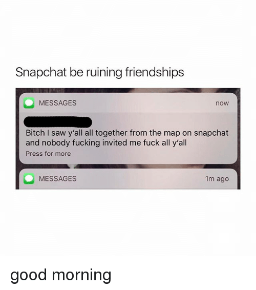 Bitch, Fucking, and Saw: Snapchat be ruining friendships  MESSAGES  now  Bitch I saw y'all all together from the map on snapchat  and nobody fucking invited me fuck all y'all  Press for more  MESSAGES  1m ago good morning