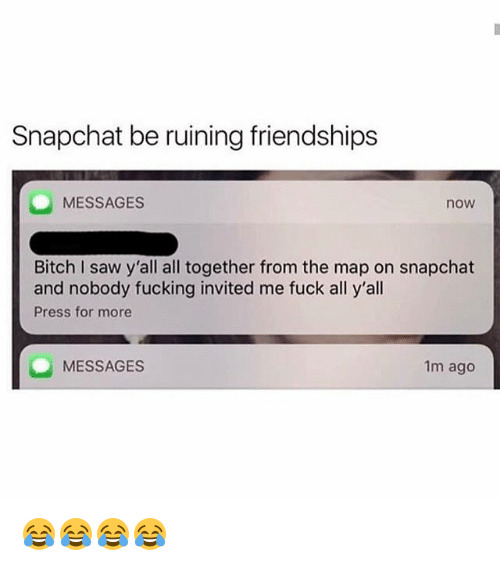 Bitch, Fucking, and Saw: Snapchat be ruining friendships  MESSAGES  now  Bitch I saw y'all all together from the map on snapchat  and nobody fucking invited me fuck all y'all  Press for more  MESSAGES  1m ago 😂😂😂😂