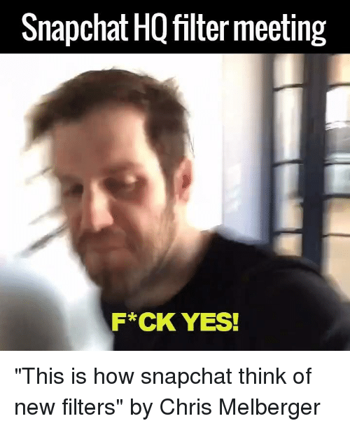 """SIZZLE: Snapchat HQ filtermeeting  F*CK YES! """"This is how snapchat think of new filters""""   by Chris Melberger"""