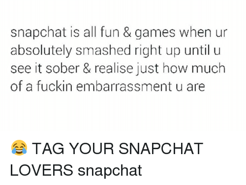 Memes, Smashing, and Sober: snapchat is all fun & games when ur  absolutely smashed right up until u  see it sober & realise just how much  of a fuckin embarrassment u are 😂 TAG YOUR SNAPCHAT LOVERS snapchat