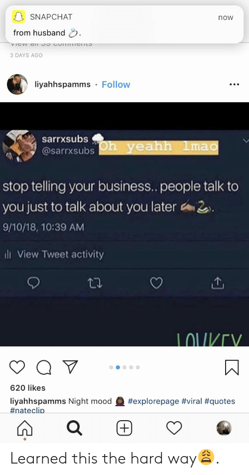 Lou: SNAPCHAT  now  from husband  3 DAYS AGO  liyahhspamms Follow  sarrxsubs  @sarrxsubs h yeahh 1ma  stop telling your business.. people talk to  you just to talk about you later 2  9/10/18, 10:39 AM  ill View Tweet activity  LOU/V  620 likes  liyahhspamms Night mood  #nate clip  Learned this the hard way😩.