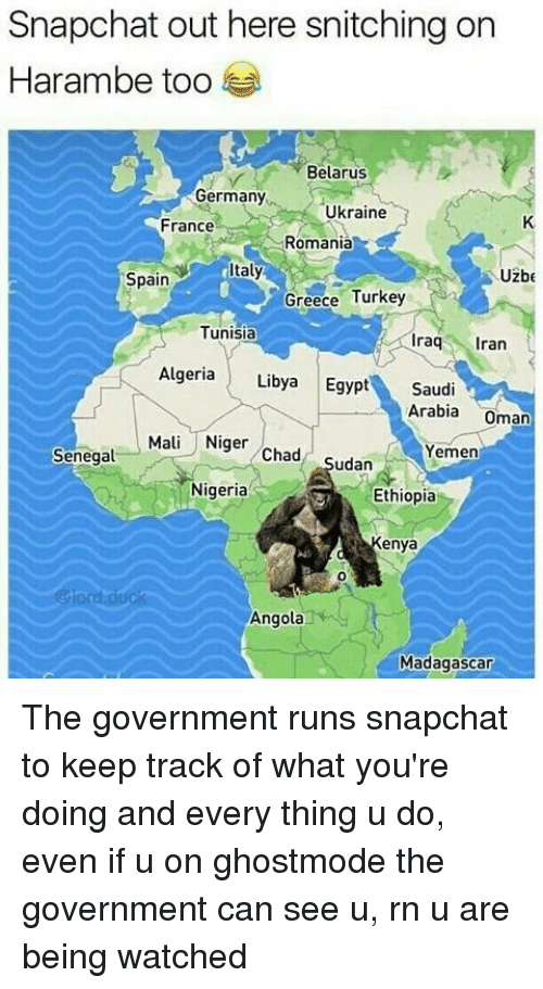 Turkeyism: Snapchat out here snitching on  Harambe too  Belarus  Germany  Ukraine  France  Romania  taly  Uzbe  Spain  Greece Turkey  Tunisia  raq ran  Algeria Libya Egypt Saudi  Arabia Oman  Mali Niger Chad Sudan  Yemen  Senegal  Nigeria  Ethiopia  Kenya  0  @lord.duck  Angola  Madagascar The government runs snapchat to keep track of what you're doing and every thing u do, even if u on ghostmode the government can see u, rn u are being watched