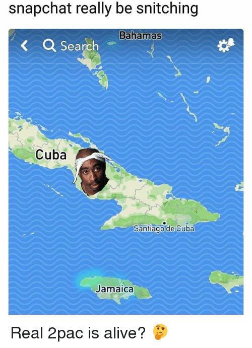 Alive, Memes, and Snapchat: snapchat really be snitching  Bahamas  a Search  Cuba  Santiagode Cuba  Jamaica Real 2pac is alive? 🤔