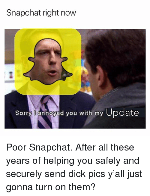 Dick Pics, Funny, and Snapchat: Snapchat right now  Sorry l annoyed you with my Update Poor Snapchat. After all these years of helping you safely and securely send dick pics y'all just gonna turn on them?