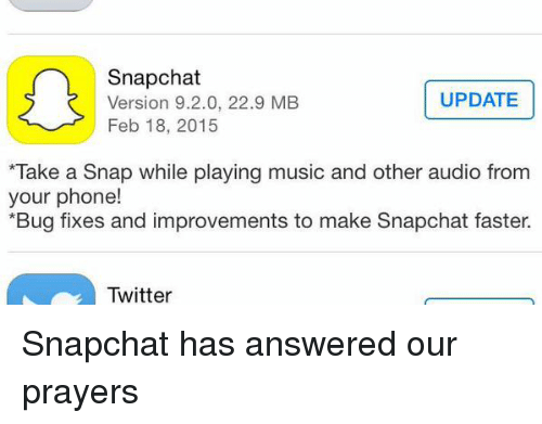 Funny, Music, and Phone: Snapchat  UPDATE  Version 9.2.0, 22.9 MB  Feb 18, 2015  *Take a snap while playing music and other audio from  your phone!  *Bug fixes and improvements to make Snapchat faster.  e Twitter Snapchat has answered our prayers