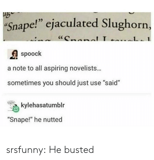 "Nutted: Snape!"" ejaculated Slughorn,  ""CnnnlL  1  spoock  a note to all aspiring novelists...  sometimes you should just use ""said""  kylehasatumblr  ""Snape!"" he nutted srsfunny:  He busted"