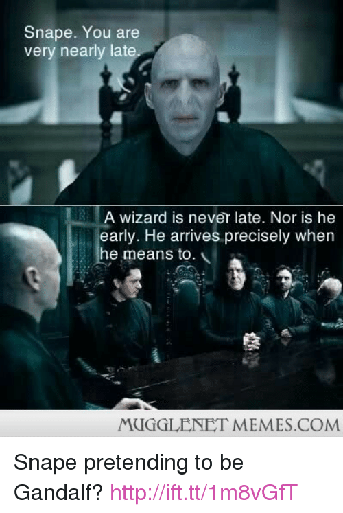 """Never Late: Snape. You are  very nearly late  A wizard is never late. Nor is he  early. He arrives precisely when  he means to.  MUGGLENET MEMES.COM <p>Snape pretending to be Gandalf? <a href=""""http://ift.tt/1m8vGfT"""">http://ift.tt/1m8vGfT</a></p>"""