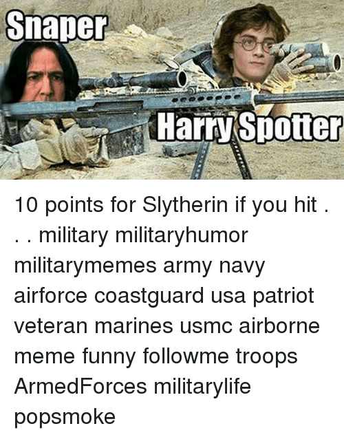 slytherins: Snaper  Harry Spotter 10 points for Slytherin if you hit . . . military militaryhumor militarymemes army navy airforce coastguard usa patriot veteran marines usmc airborne meme funny followme troops ArmedForces militarylife popsmoke