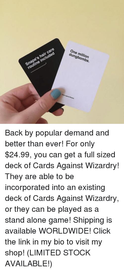 Being Alone, Click, and Memes: Snape's hair care  routine included  dungbombs.  One million Back by popular demand and better than ever! For only $24.99, you can get a full sized deck of Cards Against Wizardry! They are able to be incorporated into an existing deck of Cards Against Wizardry, or they can be played as a stand alone game! Shipping is available WORLDWIDE! Click the link in my bio to visit my shop! (LIMITED STOCK AVAILABLE!)