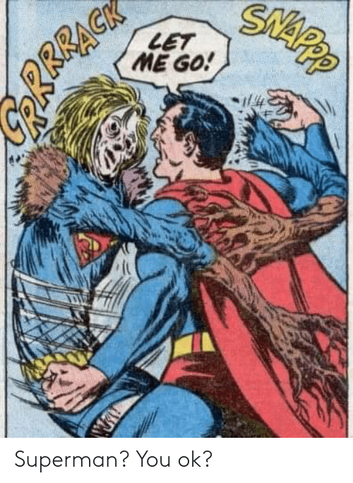 You Ok: SNAPP  LET  ME GO!  RRRAGK Superman? You ok?