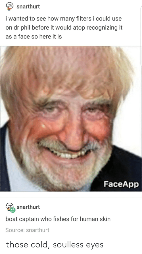 Faceapp: snarthurt  i wanted to see how many filters i could use  on dr phil before it would atop recognizing it  as a face so here it is  FaceApp  snarthurt  boat captain who fishes for human skin  Source: snarthurt those cold, soulless eyes