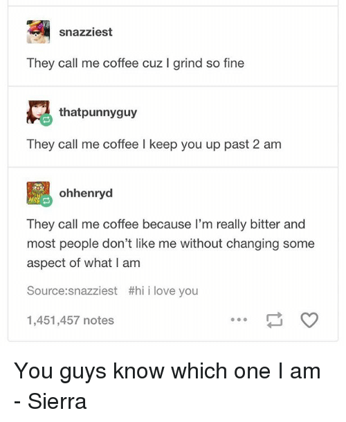 bitters: snazziest  They call me coffee cuz I grind so fine  thatpunnyguy  They call me coffee I keep you up past 2 am  설 ohhenryd  They call me coffee because l'm really bitter and  most people don't like me without changing some  aspect of what I am  Source:snazziest #hii love you  1,451,457 notes You guys know which one I am - Sierra