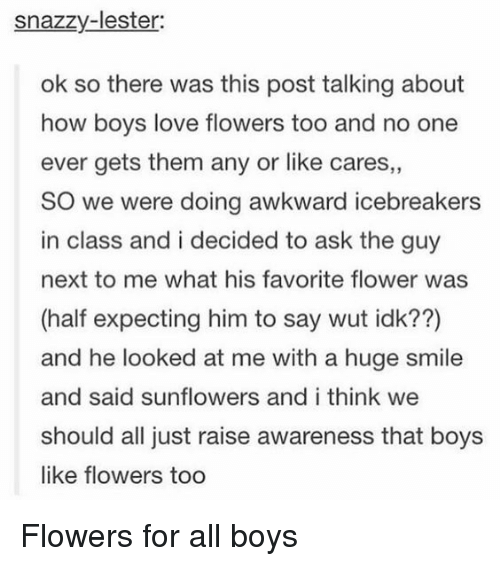 Love, Awkward, and Flower: snazzy-lester  ok so there was this post talking about  how boys love flowers too and no one  ever gets them any or like cares,,  SO we were doing awkward icebreakers  in class and i decided to ask the guy  next to me what his favorite flower was  (half expecting him to say wut idk??)  and he looked at me with a huge smile  and said sunflowers and i think we  should all just raise awareness that boys  like flowers too <p>Flowers for all boys</p>