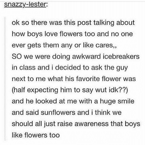 Sunflowers: snazzy-lester:  ok so there was this post talking about  how boys love flowers too and no one  ever gets them any or like cares,  SO we were doing awkward icebreakers  in class and i decided to ask the guy  next to me what his favorite flower was  (half expecting him to say wut idk??)  and he looked at me with a huge smile  and said sunflowers and i think we  should all just raise awareness that boys  like flowers too  1 2