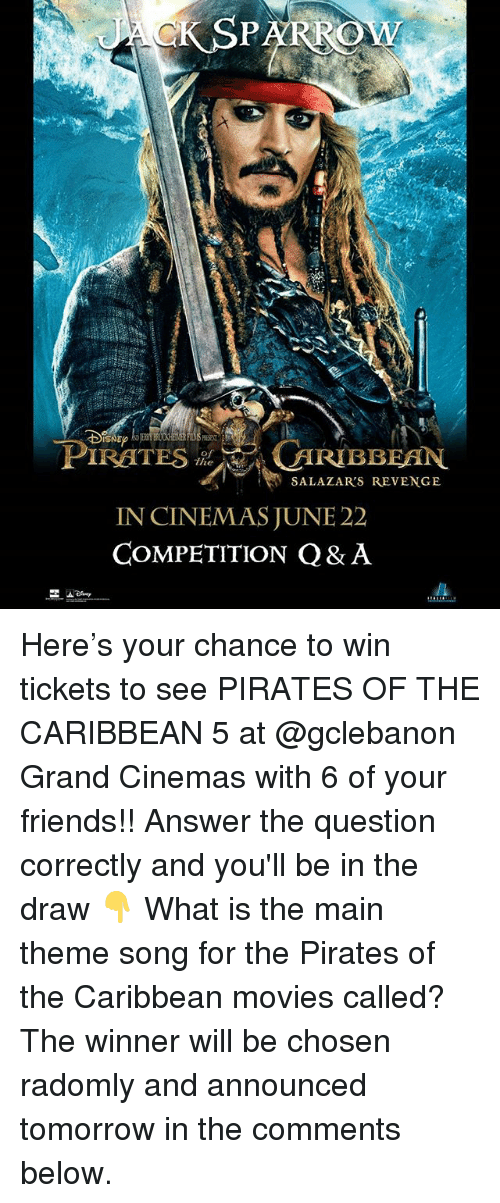 pirates of the caribbean: SNE?  PIRATES iUIRIBBEAN  SALAZAR'S REVENGE  IN CINEMAS JUNE 22  COMPETITION Q& A Here's your chance to win tickets to see PIRATES OF THE CARIBBEAN 5 at @gclebanon Grand Cinemas with 6 of your friends!! Answer the question correctly and you'll be in the draw 👇 What is the main theme song for the Pirates of the Caribbean movies called? The winner will be chosen radomly and announced tomorrow in the comments below.