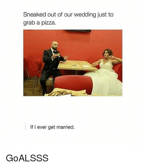 Girl Memes: Sneaked out of our wedding just to  grab a pizza.  If I ever get married. GoALSSS