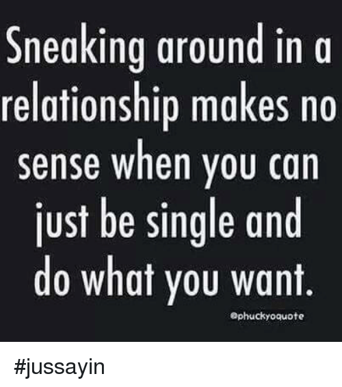 Sneak Around: Sneaking around in a  relationship makes no  sense when you can  just be single and  do what you want  aphuckyo quote #jussayin