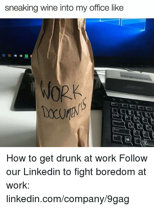 wining: sneaking wine into my office like How to get drunk at work  Follow our Linkedin to fight boredom at work: linkedin.com/company/9gag