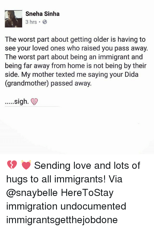 Love, Memes, and The Worst: Sneha Sinha  3 hrs .  The worst part about getting older is having to  see your loved ones who raised you pass away  The worst part about being an immigrant and  being far away from home is not being by their  side. My mother texted me saying your Dida  (grandmother) passed away  ....sigh. 💔 💓 Sending love and lots of hugs to all immigrants! Via @snaybelle HereToStay immigration undocumented immigrantsgetthejobdone