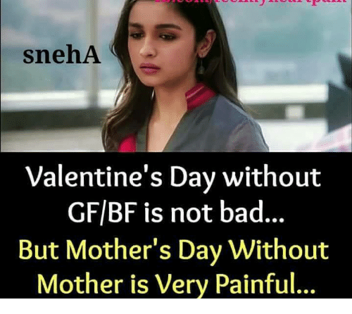 Bad, Memes, and Mother's Day: snehA  Valentine's Day without  GF/BF is not bad...  But Mother's Day Without  Mother is Very Painful...