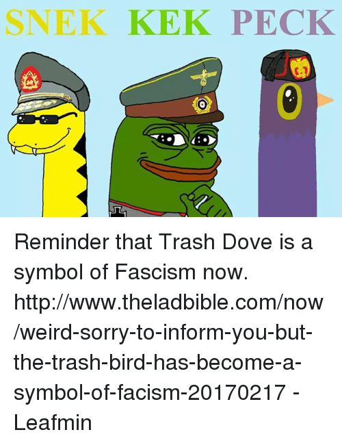 Dove, Memes, and Sorry: SNEK KEK PECK Reminder that Trash Dove is a symbol of Fascism now.   http://www.theladbible.com/now/weird-sorry-to-inform-you-but-the-trash-bird-has-become-a-symbol-of-facism-20170217  -Leafmin