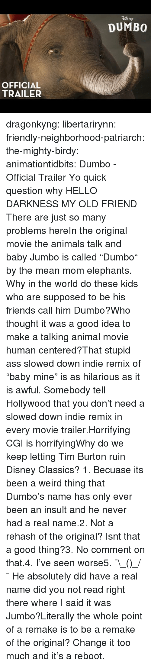"burton: SNEp  DUMBO  OFFICIAL  TRAILER dragonkyng:  libertarirynn:  friendly-neighborhood-patriarch: the-mighty-birdy:   animationtidbits:  Dumbo - Official Trailer  Yo quick question why   HELLO DARKNESS MY OLD FRIEND  There are just so many problems hereIn the original movie the animals talk and baby Jumbo is called ""Dumbo"" by the mean mom elephants. Why in the world do these kids who are supposed to be his friends call him Dumbo?Who thought it was a good idea to make a talking animal movie human centered?That stupid ass slowed down indie remix of ""baby mine"" is as hilarious as it is awful. Somebody tell Hollywood that you don't need a slowed down indie remix in every movie trailer.Horrifying CGI is horrifyingWhy do we keep letting Tim Burton ruin Disney Classics?  1. Becuase its been a weird thing that Dumbo's name has only ever been an insult and he never had a real name.2. Not a rehash of the original? Isnt that a good thing?3. No comment on that.4. I've seen worse5. ¯\_(ツ)_/¯  He absolutely did have a real name did you not read right there where I said it was Jumbo?Literally the whole point of a remake is to be a remake of the original? Change it too much and it's a reboot."
