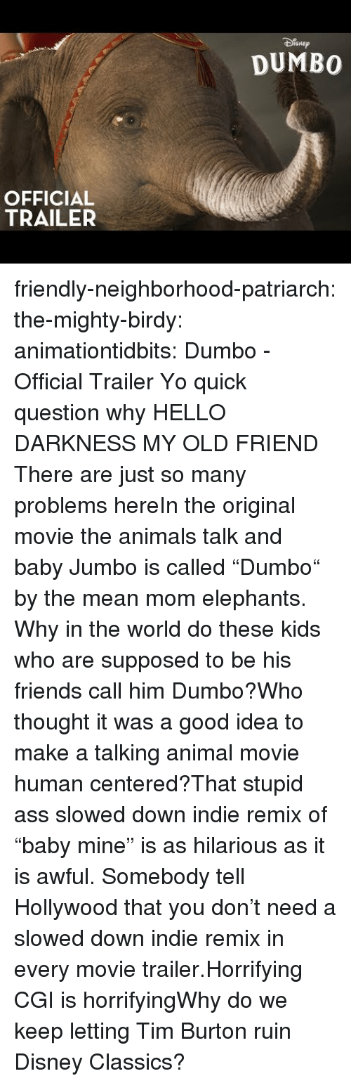 "burton: SNEp  DUMBO  OFFICIAL  TRAILER friendly-neighborhood-patriarch: the-mighty-birdy:   animationtidbits:  Dumbo - Official Trailer  Yo quick question why   HELLO DARKNESS MY OLD FRIEND  There are just so many problems hereIn the original movie the animals talk and baby Jumbo is called ""Dumbo"" by the mean mom elephants. Why in the world do these kids who are supposed to be his friends call him Dumbo?Who thought it was a good idea to make a talking animal movie human centered?That stupid ass slowed down indie remix of ""baby mine"" is as hilarious as it is awful. Somebody tell Hollywood that you don't need a slowed down indie remix in every movie trailer.Horrifying CGI is horrifyingWhy do we keep letting Tim Burton ruin Disney Classics?"