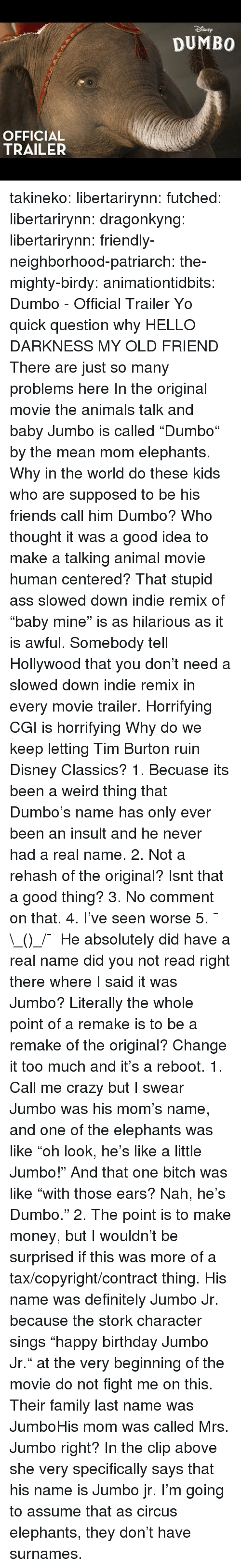 "burton: SNEp  DUMBO  OFFICIAL  TRAILER takineko:  libertarirynn: futched:   libertarirynn:   dragonkyng:   libertarirynn:   friendly-neighborhood-patriarch:  the-mighty-birdy:   animationtidbits:  Dumbo - Official Trailer  Yo quick question why   HELLO DARKNESS MY OLD FRIEND   There are just so many problems here In the original movie the animals talk and baby Jumbo is called ""Dumbo"" by the mean mom elephants. Why in the world do these kids who are supposed to be his friends call him Dumbo? Who thought it was a good idea to make a talking animal movie human centered? That stupid ass slowed down indie remix of ""baby mine"" is as hilarious as it is awful. Somebody tell Hollywood that you don't need a slowed down indie remix in every movie trailer. Horrifying CGI is horrifying Why do we keep letting Tim Burton ruin Disney Classics?   1. Becuase its been a weird thing that Dumbo's name has only ever been an insult and he never had a real name. 2. Not a rehash of the original? Isnt that a good thing? 3. No comment on that. 4. I've seen worse 5. ¯\_(ツ)_/¯   He absolutely did have a real name did you not read right there where I said it was Jumbo? Literally the whole point of a remake is to be a remake of the original? Change it too much and it's a reboot.   1. Call me crazy but I swear Jumbo was his mom's name, and one of the elephants was like ""oh look, he's like a little Jumbo!"" And that one bitch was like ""with those ears? Nah, he's Dumbo."" 2. The point is to make money, but I wouldn't be surprised if this was more of a tax/copyright/contract thing.   His name was definitely Jumbo Jr. because the stork character sings ""happy birthday Jumbo Jr."" at the very beginning of the movie do not fight me on this.  Their family last name was JumboHis mom was called Mrs. Jumbo right?  In the clip above she very specifically says that his name is Jumbo jr. I'm going to assume that as circus elephants, they don't have surnames."