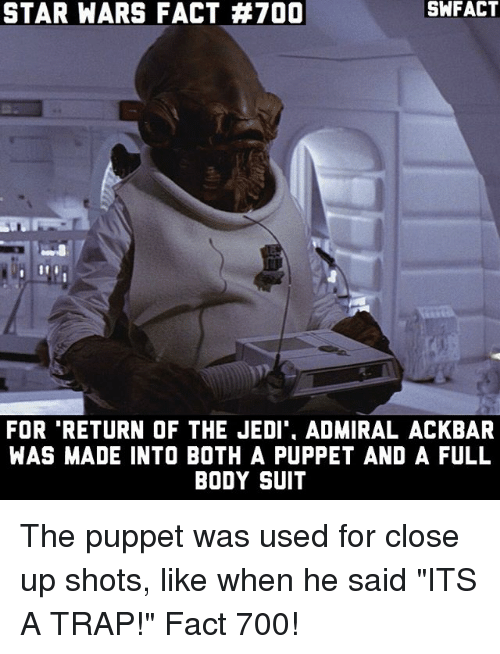 """puppeteer: SNFACT  STAR WARS FACT #700  FOR RETURN OF THE JEDI ADMIRAL ACKBAR  WAS MADE INTO BOTH A PUPPET AND A FULL  BODY SUIT The puppet was used for close up shots, like when he said """"ITS A TRAP!"""" Fact 700!"""
