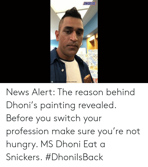 not hungry: SNICKERS  or ma  Man 2004 News Alert: The reason behind Dhoni's painting revealed. Before you switch your profession make sure you're not hungry. MS Dhoni Eat a Snickers. #DhoniIsBack