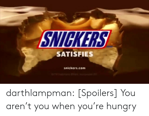 Arent You: SNICKERS  SATISFIES  snickers.com darthlampman:  [Spoilers] You aren't you when you're hungry