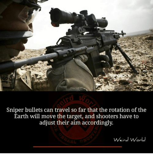 Memes, Shooters, and Target: Sniper bullets can travel so far that the rotation of the  Earth will move the target, and shooters have to  adjust their aim accordingly.  Weird World