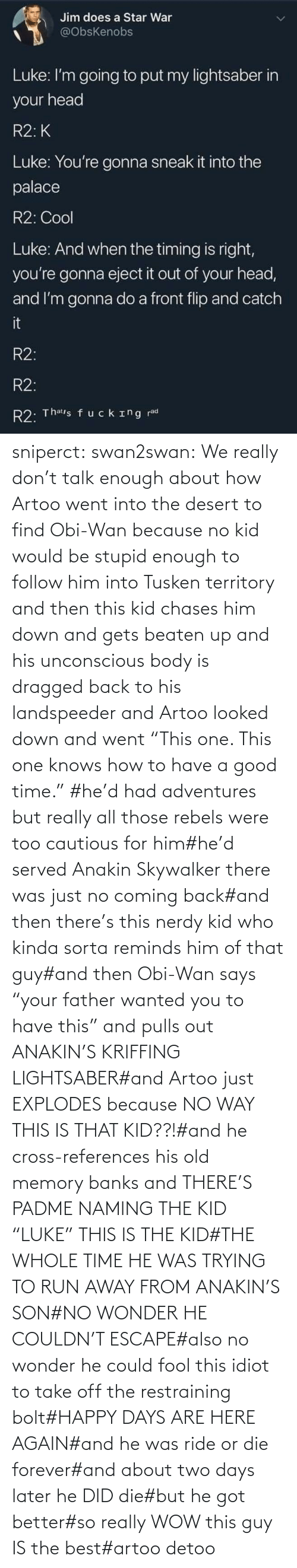 "Says: sniperct:  swan2swan: We really don't talk enough about how Artoo went into the desert to find Obi-Wan because no kid would be stupid enough to follow him into Tusken territory and then this kid chases him down and gets beaten up and his unconscious body is dragged back to his landspeeder and Artoo looked down and went ""This one. This one knows how to have a good time.""  #he'd had adventures but really all those rebels were too cautious for him#he'd served Anakin Skywalker there was just no coming back#and then there's this nerdy kid who kinda sorta reminds him of that guy#and then Obi-Wan says ""your father wanted you to have this"" and pulls out ANAKIN'S KRIFFING LIGHTSABER#and Artoo just EXPLODES because NO WAY THIS IS THAT KID??!#and he cross-references his old memory banks and THERE'S PADME NAMING THE KID ""LUKE"" THIS IS THE KID#THE WHOLE TIME HE WAS TRYING TO RUN AWAY FROM ANAKIN'S SON#NO WONDER HE COULDN'T ESCAPE#also no wonder he could fool this idiot to take off the restraining bolt#HAPPY DAYS ARE HERE AGAIN#and he was ride or die forever#and about two days later he DID die#but he got better#so really WOW this guy IS the best#artoo detoo"