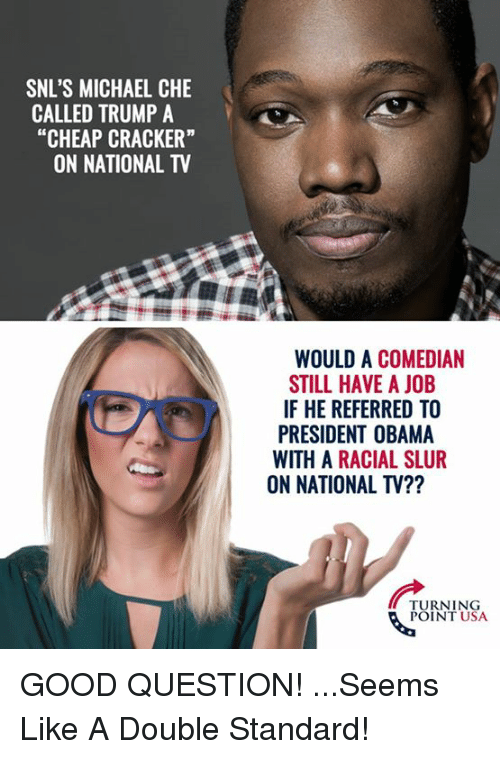 "Memes, Obama, and Good: SNL'S MICHAEL CHE  CALLED TRUMP A  ""CHEAP CRACKER""  ON NATIONAL TV  WOULD A COMEDIAN  STILL HAVE A JOB  IF HE REFERRED TO  PRESIDENT OBAMA  WITH A RACIAL SLUR  ON NATIONAL TV??  TURNING  POINT USA GOOD QUESTION! ...Seems Like A Double Standard!"