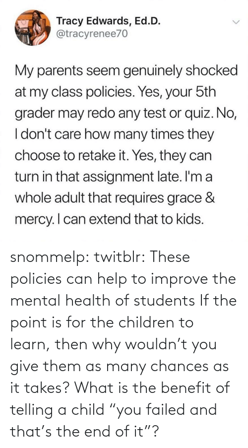 "These: snommelp: twitblr: These policies can help to improve the mental health of students If the point is for the children to learn, then why wouldn't you give them as many chances as it takes? What is the benefit of telling a child ""you failed and that's the end of it""?"