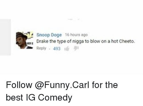 Cheetos, Drake the Type of Nigga, and Memes: Snoop Doge 16 hours ago  Drake the type of nigga to blow on a hot Cheeto.  Reply 493 Follow @Funny.Carl for the best IG Comedy