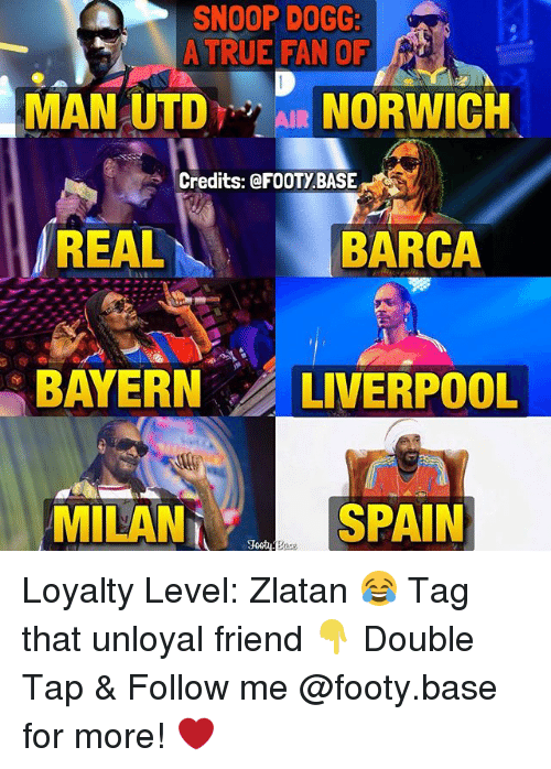 snoopes: SNOOP DOGG:  A TRUE FAN OF  MAN UTDAIR NORWICH  Credits: @FOOTYBASE  REAL  BARCA  BAYERN LIVERPOOL  MILAN  SPAIN Loyalty Level: Zlatan 😂 Tag that unloyal friend 👇 Double Tap & Follow me @footy.base for more! ❤️