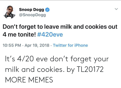 snoop dogg: Snoop Dogg  @SnoopDogg  Don't forget to leave milk and cookies out  4 me tonite! #420eve  10:55 PM Apr 19, 2018 Twitter for iPhone It's 4/20 eve don't forget your milk and cookies. by TL20172 MORE MEMES