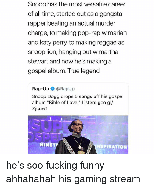 "Fucking, Funny, and Gangsta: Snoop has the most versatile career  of all time, started out as a gangsta  rapper beating an actual murder  charge, to making pop-rap w mariah  and katy perry, to making reggae as  snoop lion, hanging out w martha  stewart and now he's making a  gospel album. True legend  Rap-Up @RapUp  Snoop Dogg drops 5 songs off his gospel  album ""Bible of Love."" Listen: goo.gl/  Zjcuw1  NINE  NSPIRATION he's soo fucking funny ahhahahah his gaming stream"