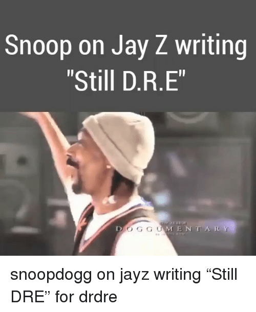 "Jay, Jay Z, and Memes: Snoop on Jay Z writing  ""Still D.R.E""  D O GGUMENTAR snoopdogg on jayz writing ""Still DRE"" for drdre"