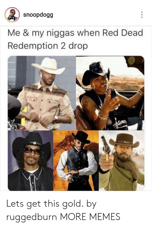 my niggas: snoopdogg  Me & my niggas when Red Dead  Redemption 2 drop Lets get this gold. by ruggedburn MORE MEMES