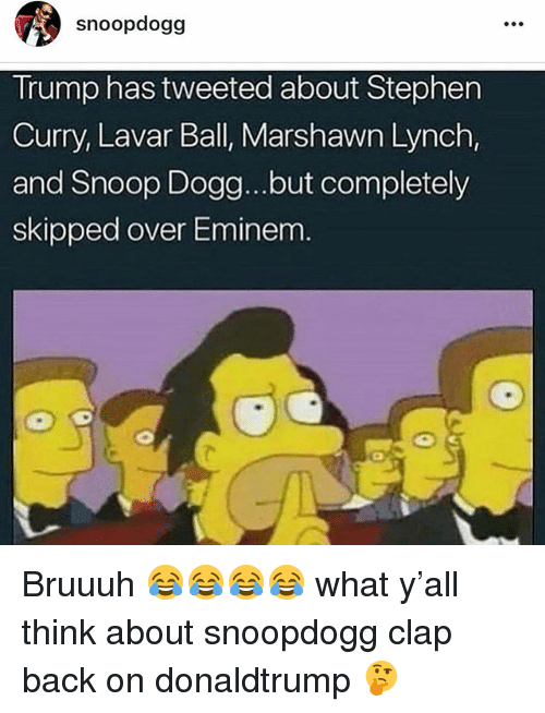 Eminem, Marshawn Lynch, and Memes: snoopdogg  Trump has tweeted about Stephen  Curry, Lavar Ball, Marshawn Lynch,  and Snoop Dogg...but completely  skipped over Eminem Bruuuh 😂😂😂😂 what y'all think about snoopdogg clap back on donaldtrump 🤔