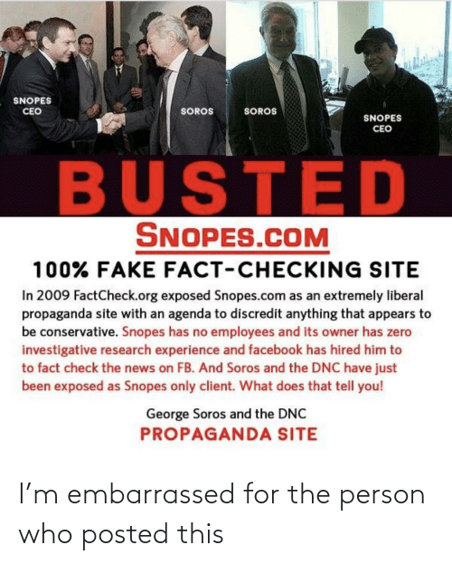 George Soros: SNOPES  CEO  SOROS  SOROS  SNOPES  CEO  BUSTED  SNOPES.COM  100% FAKE FACT-CHECKING SITE  In 2009 FactCheck.org exposed Snopes.com as an extremely liberal  propaganda site with an agenda to discredit anything that appears to  be conservative. Snopes has no employees and its owner has zero  investigative research experience and facebook has hired him to  to fact check the news on FB. And Soros and the DNC have just  been exposed as Snopes only client. What does that tell you!  George Soros and the DNC  PROPAGANDA SITE I'm embarrassed for the person who posted this