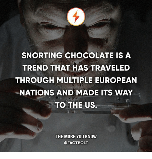 Memes, The More You Know, and Chocolate: SNORTING CHOCOLATE IS A  TREND THAT HAS TRAVELED  THROUGH MULTIPLE EUROPEAN  NATIONS AND MADE ITS WAY  TO THE US.  THE MORE YOU KNOW  @FACTBOLT