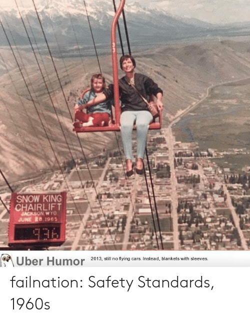 flying cars: SNOW KING  CHAIRLIFT  JACKSON WYO  JUNE 26,1965  336  Uber Humor  2013, still no flying cars. Instead, blankets with sleeves. failnation:  Safety Standards, 1960s