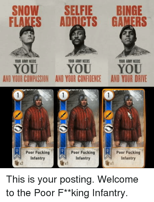 addicts: SNOW SELFIE BINGE  FLAKES ADDICTS GAMERS  OUR ARMY NEEDS  YOUR ARMY NEEDS  YOUR ARMY NEEDS  YOU  AND YOUR COMPASSION  YOU YOU  AND YOUR CONFIDENCEAND YOUR DRIVE  IRE-Poor Fucki  -Poor Fuck  Poor Fucking  Infantry  Infantry  Infantry  x2  xl This is your posting. Welcome to the Poor F**king Infantry.