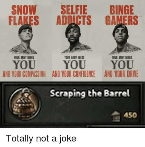 addicts: SNOW SELFIE BINGE  FLAKES ADDICTS GAMERS  OUR ARMY NEEDS  YOUR ARMY NEEDS  YOUR ARMY NEEDS  YOU  AND YOUR COMPASSION  YOU YOU  AND YOUR CONFIDENCEAND YOUR DRIVE  Scraping the Barrel  A50 Totally not a joke