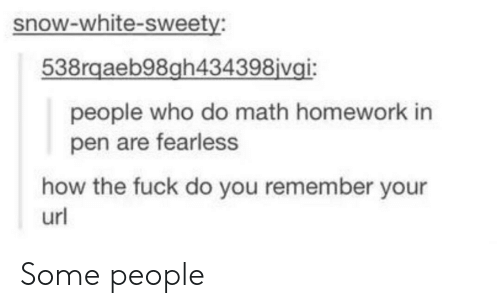 sweety: snow-white-sweety:  538rgaeb98gh434398 vgi:  people who do math homework in  pen are fearless  how the fuck do you remember your  url Some people